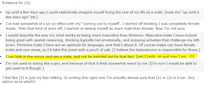 """Evidence for (3): Up until a few days ago I could realistically imagine myself living the rest of my life as a male. [note the """"up until a few days ago"""" bit.] I've had somewhat of a yo-yo effect with my """"coming out to myself"""". I started off thinking I was completely female inside. Then that kind of wore off; I started re-seeing myself as more male than female. Now I'm not sure. I would describe the way my mind works as being more masculine than feminine. Masculine traits I have include being good with spatial reasoning, thinking logically not emotionally, and enjoying activities that challenge my left-brain. Feminine traits I have are an aptitude for language, and that's about it. Of course males can have female traits and vice versa, so I'd take this point with a pinch of salt. [I believe the testosterone is responsible for these.] I can look in the mirror and see a male, and not be weirded out by that fact. [yet.] [edit: oh god now I am. :D] I'm not used to acting like a girl, and because of that it feels somewhat weird to me. [I'm sure I would be able to get used to it though.]"""